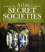 The Atlas of Secret Societies : The Truth Behind the Templars, Freemasons and Other Secretive Organizations - David V. Barrett