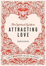 The Spiritual Guide to Attracting Love : How to Manifest the Love You Deserve - Carolyn Boyes