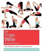 The Yoga Bible : The definitive guide to yoga Postures - Christina Brown