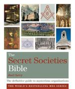 The Secret Societies Bible : The Definitive Guide to Mysterious Organizations - Joel Levy
