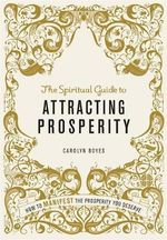 The Spiritual Guide to Attracting Prosperity : How to Manifest the Prosperity You Deserve - Carolyn Boyes