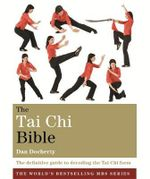 The Tai Chi Bible : The Definitive Guide to Decoding the Tai Chi Form - Dan Docherty