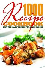 1000 Recipe Cookbook : Easy to Follow Recipes for All Occasions
