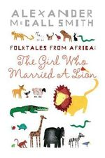 The Girl Who Married a Lion : And Other Tales from Africa :  And Other Tales from Africa - Alexander Smith