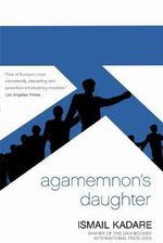 Agamemnon's Daughter : A Novella and Stories - Ismail Kadare