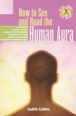 How to See and Read the Human Aura : What your Aura reveals - Strengthening your Aura - Judith Collins