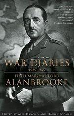 War Diaries, 1939-1945 - Alan Brooke Viscount Alanbrooke