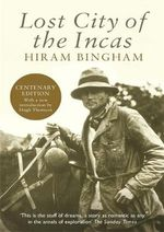 Lost City of the Incas : The Story of Machu Picchu and Its Builders - Hiram Bingham