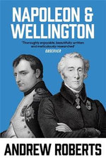 Napoleon and Wellington : The Long Duel - Andrew Roberts