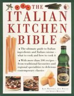 The Italian Kitchen Bible : The Ultimate Guide to Italian Ingredients and Italian Cuisine - What to Cook and How to Cook It - Kate Whiteman