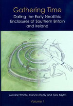 Gathering Time : Dating the Early Neolithic Enclosures of Southern Britain and Ireland - Alex Bayliss
