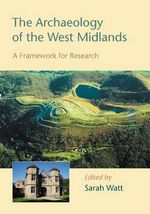 The Archaeology of the West Midlands : A Framework for Research - Sarah L Watt