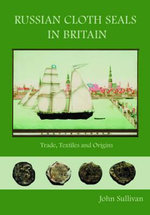 Russian Cloth Seals in Britain : A Guide to Identification, Usage and Anglo-Russian Trade in the 18th and 19th Centuries - John Sullivan