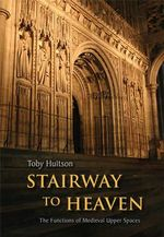 Stairway to Heaven : The Functions of Medieval Upper Spaces - Toby Huitson