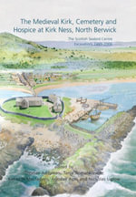 The Medieval Kirk, Cemetery and Hospice at Kirk Ness, North Berwick : the Scottish Seabird centre Excavations 1999-2006 - Thomas Addyman