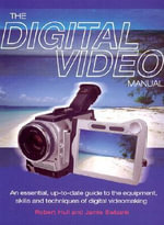 The Digital Video Manual : An Essential Up-to-date Guide to the Equipment, Skills and Techniques of Digital Videomaking - Robert Hull