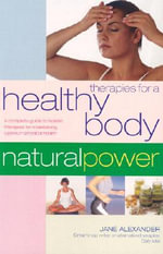 Therapies for a Healthy Body : A Complete Guide to Holistic Therapies for Natural Health and Healing - Jane Alexander