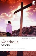 CDHP: Wondrous Cross : Atonement and Penal Substitution in the Bible and History - Stephen R. Holmes