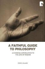 A Faithful Guide to Philosophy : A Christian Introduction to the Love of Wisdom - Peter S. Williams