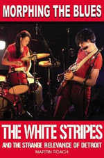 Morphing the Blues : The White Stripes and the Strange Relevance of Detroit - Martin Roach