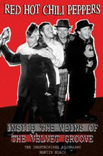 Red Hot Chili Peppers: Inside the Veins of the Velvet Glove : The Unauthorised Biography - Martin Roach