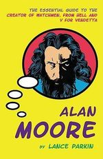 Alan Moore : The Essential Guide to the Creator of Watchmen, From Hell and V For Vendetta - Lance Parkin