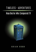 Timeless Adventures : How Doctor Who Conquered TV - Brian J. Robb