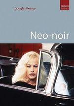 Neo-Noir : Contemporary Film Noir from Chinatown to the Dark Knight - Douglas Keesey
