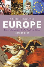 A Short History of Europe : From Charlemagne to the Treaty of Lisbon - Gordon Kerr