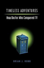 Timeless Adventures : How Doctor Who Conquered TV - Brian Robb