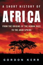 A Short History of Africa : From the Origins of the Human Race to the Arab Revolts of 2011 - Gordon Kerr