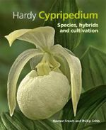 Cypripedium : Hardy Slipper Orchid Species and Hybrids and How to Grow Them - Werner Frosch