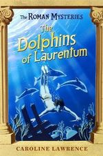 The Dolphins of Laurentum : The Roman Mysteries - Caroline Lawrence