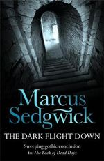 The Dark Flight Down : Sweeping Gothic Conclusion to the Book of Dead Days - Marcus Sedgwick