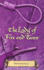 The Lady of Fire and Tears : Tudor Chronicles - Terry Deary