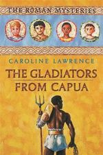 The Gladiators from Capua : The Roman Mysteries - Caroline Lawrence