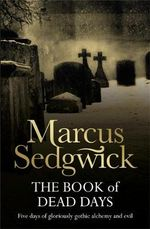 The Book of Dead Days : Five Days of Gloriously Gothic Alchemy and Evil - Marcus Sedgwick