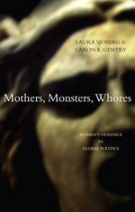 Mothers, Monsters, Whores : Women's Violence in Global Politics - Laura Sjoberg