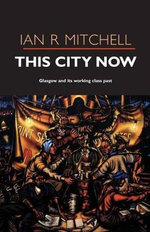 This City Now : Glasgow and Its Working-Class Past - Ian R. Mitchell