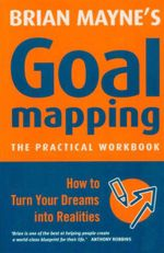Goal Mapping : The Practical Workbook : How To Turn Your Dreams Into Realties - Brian Mayne