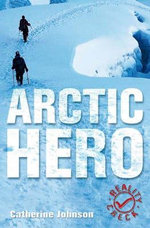 Arctic Hero : Reality Check For 10-14 Year Olds - Catherine Johnson