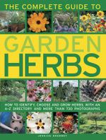 The Complete Guide to Garden Herbs : How to Identify, Choose and Grow Herbs, with an A-Z Directory and More Than 730 Photographs - Jessica Houdret