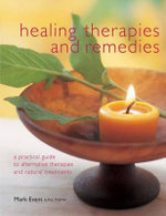 Healing Therapies and Remedies : A Practical Guide to Alternative Therapies and Natural Treatments - Mark Evans