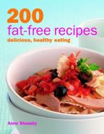 200 Fat-free Recipes : Delicious, Healthy Eating - Anne Sheasby