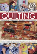 The Illustrated Step-by-Step Book of Quilting : An Easy-to-Follow Guide to the crafts of Quilting, Patchwork and Applique with 900 Photographs and Diagrams - Isabel Stanley