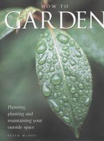 How To Garden : Planning, Planting And Maintaining Your Outside Space - Peter McHoy