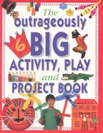 The Outrageously Big Activity, Play and Project Book : Cookery - Painting - Crafts - Science - and Much More - Lucy Painter