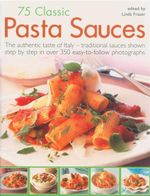 75 Classic Pasta Sauces : The Authentic Taste of Italy - Traditional Sauces Shown Step By Step in Over 350 Easy-to-Follow Photographs