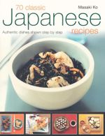 70 Classic Japanese Recipes : Authentic dishes shown step by step - Masaki Ko