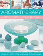 Aromatherapy: A Step-by-step Guide for Women : How to Use Essential Oils for Improved Health and Vitality Through All Stages of Life, with 200 Practical Photographs - Shirley Price